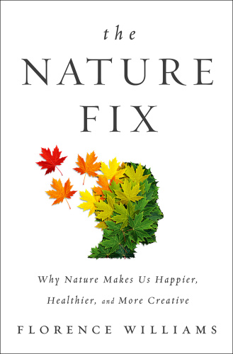 The Nature Fix   Why Nature Makes us Happier, Healthier, and More Creative