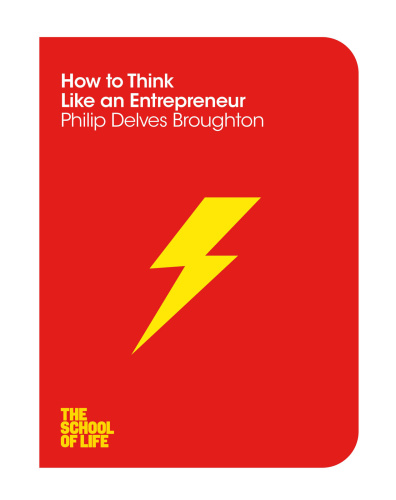 How to Think Like an Entrepreneur (The School of Life) By Philip Delves Broughton