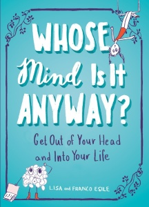 Whose Mind Is It Anyway-- Get Out of Your Head and Into Your Life