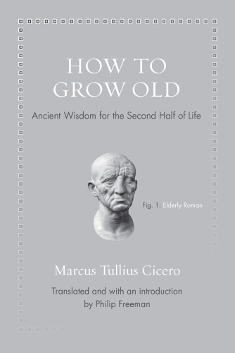 How to Grow Old  Ancient Wisdom for the Second Half of Life by Marcus Tullius Cicero