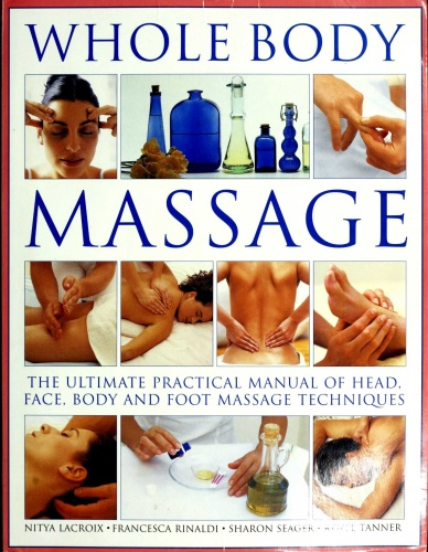 Whole Body Massage The Ultimate Practical Manual of Head, Face, Body and Foot Massage Techniques