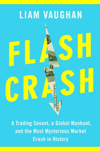 Flash Crash A Trading Savant, a Global Manhunt, and the Most Mysterious Market