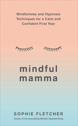 Mindful Mamma Mindfulness and Hypnosis Techniques for a Calm and Confident First Year