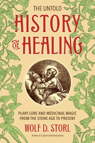 The Untold History of Healing   Plant Lore and Medicinal Magic from the Stone Age ...