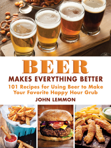 Beer Makes Everything Better - 101 Recipes for Using Beer to Make Your Favorite Ha...