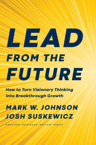 Lead from the Future  How to Turn Visionary Thinking Into Breakthrough Growth