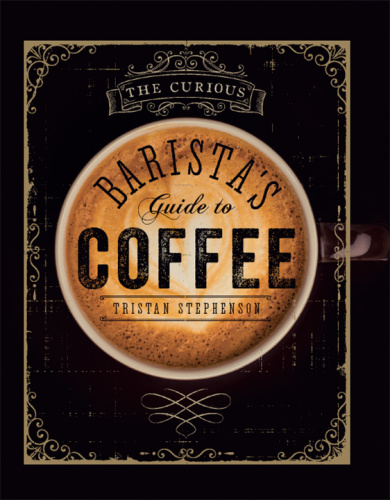 Tristan Stephenson   The Curious Barista's Guide to Coffee