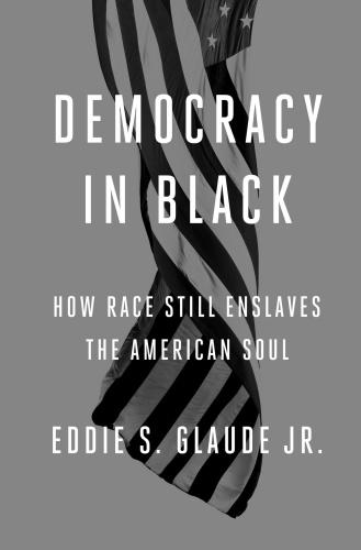 Democracy in Black  How Race Still Enslaves the American Soul by Eddie S  Glaude Jr