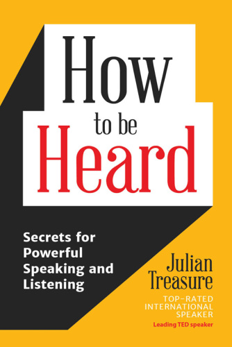 How to Be Heard - Secrets for Powerful Speaking and Listening