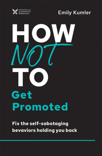 How Not to Get Promoted - Fix the Self-Sabotaging Behaviors Holding You Back