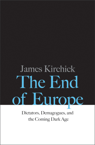 The End of Europe   Dictators, Demagogues, and the Coming Dark Age