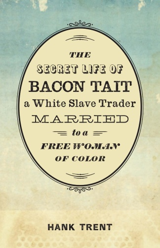 The Secret Life of Bacon Tait, a White Slave Trader Married to a Free Woman of Color by Hank Tren...
