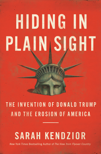 Hiding in Plain Sight   The Invention of Donald Trump and the Erosion of America b...