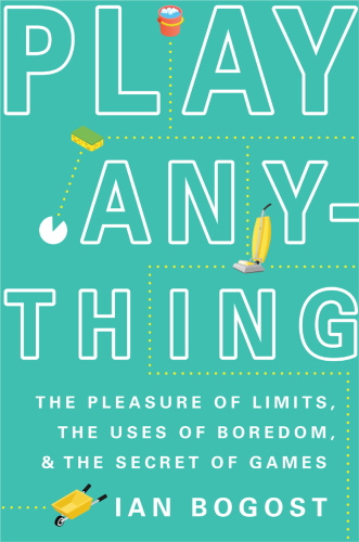 Play Anything   The Pleasure of Limits, the Uses of Boredom, and the Secret of Games