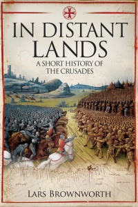 In Distant Lands  A Short History of the Crusades by Lars Brownworth