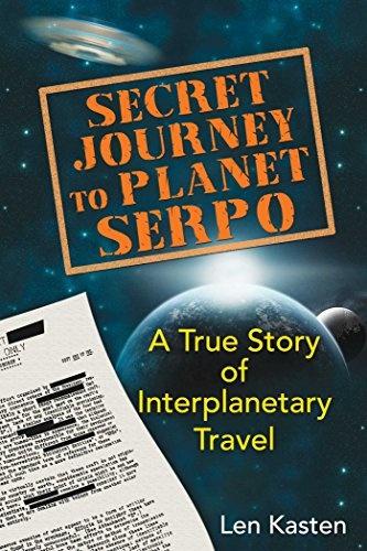 Secret Journey to Planet Serpo  A True Story of Interplanetary Travel by Len Kasten