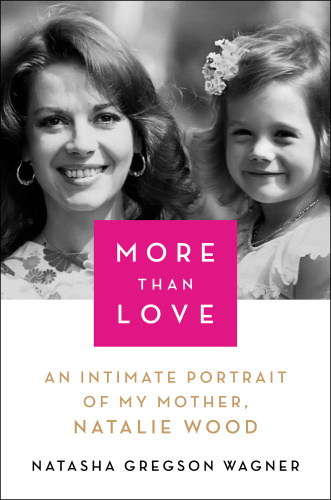 More Than Love  An Intimate Portrait of My Mother, Natalie Wood by Natasha Gregson Wagner