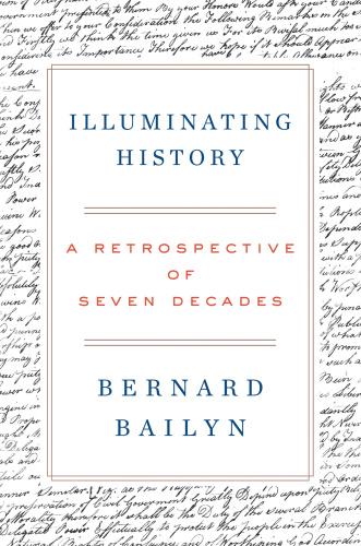 Illuminating History  A Retrospective of Seven Decades by Bernard Bailyn