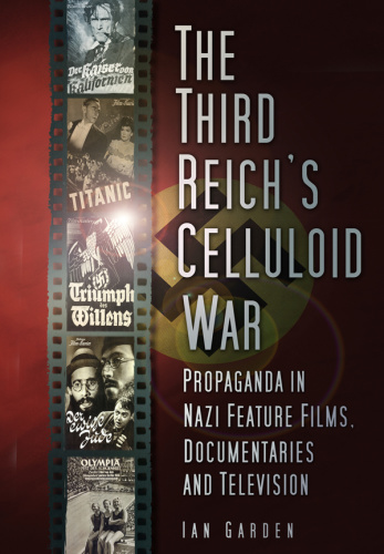 The Third Reich's Celluloid War  Propaganda in Nazi Feature Films, Documentaries a...