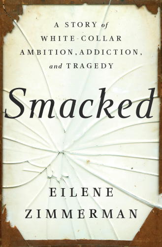 Smacked A Story of White Collar Ambition, Addiction, and Tragedy by Eilene Zimmerman