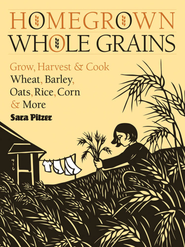 Homegrown Whole Grains Grow, Harvest, and Cook Wheat, Barley, Oats, Rice, Corn a