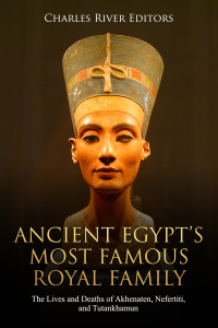 Ancient Egypt's Most Famous Royal Family by Charles River Editors