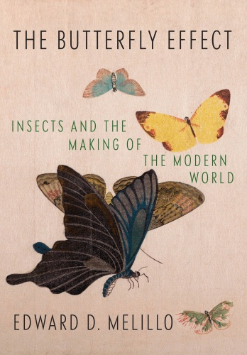The Butterfly Effect  Insects and the Making of the Modern World by Edward D  Melillo