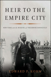 Heir to the Empire City - New York and the Making of Theodore Roosevelt
