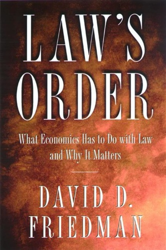 Law's Order  What Economics Has to Do with Law and Why It Matters by David D  Friedman PDF