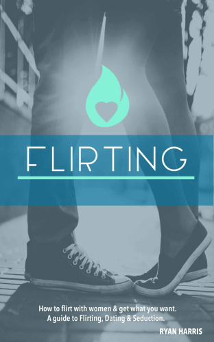 How To Flirt With Women & Get What You Want A Guide To Flirting, Dating & Seduction
