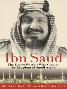 Ibn Saud - The Desert Warrior Who Created the Kingdom of Saudi Arabia