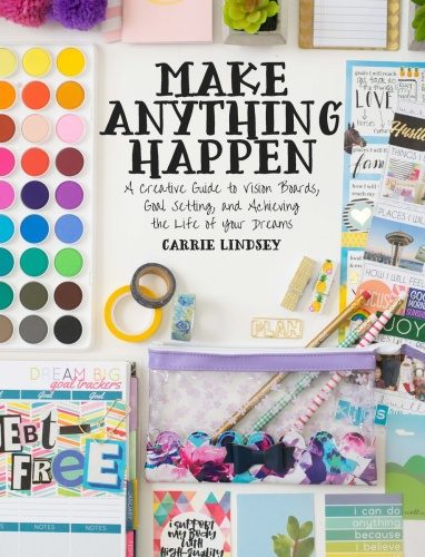 Make Anything Happen   A Creative Guide to Vision Boards, Goal Setting, and Achi
