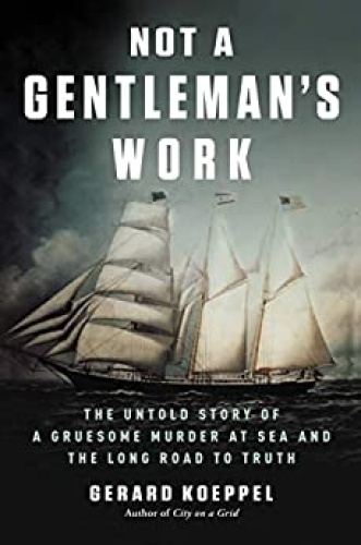Not a Gentleman's Work  The Untold Story of a Gruesome Murder at Sea and the Long Road to Truth b...