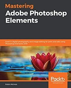Mastering Photoshop Elements   Supercharge your Image Editing Using the lat (2020)