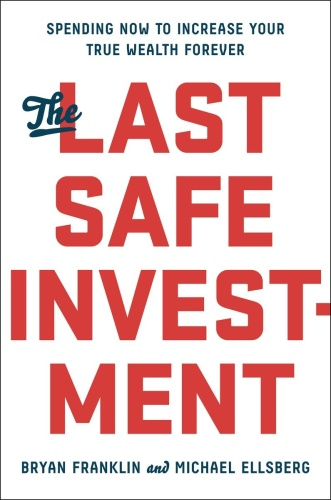 The Last Safe Investment - Spending Now to Increase Your True Wealth Forever