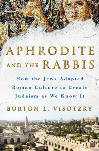 Aphrodite and the Rabbis   How the Jews Adapted Roman Culture to Create Judaism as...