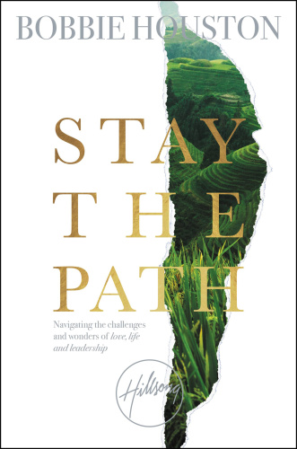 Stay the Path  Navigating the Challenges and Wonder of Life, Love, and Leadership by Bobbie Houston