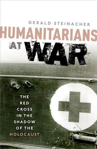 Humanitarians at War - The Red Cross in the Shadow of the Holocaust