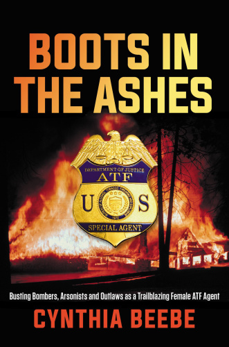 Boots in the Ashes Busting Bombers, Arsonists and Outlaws as a Trailblazing Female...