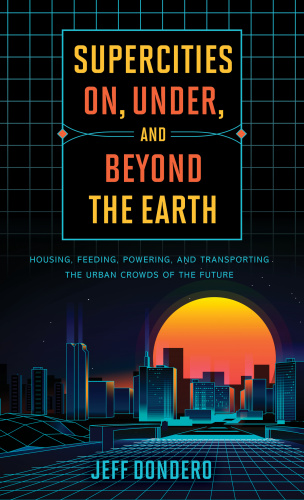 Supercities On, Under, and Beyond the Earth Housing, Feeding, Powering, and Transp...