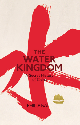 The Water Kingdom A Secret History of China   Philip Ball