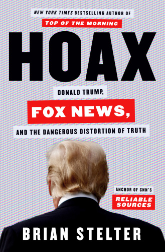 Hoax  Donald Trump, Fox News, and the Dangerous Distortion of Truth by Brian Stelter