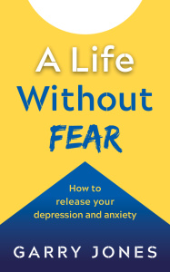 A Life Without Fear   How to Release your Depression and Anxiety