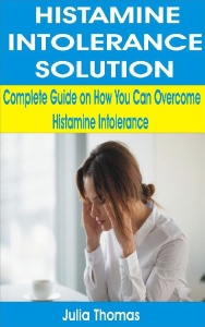 Histamine Intolerance Solution- Complete Guide on How You Can Overcome Histamine I...
