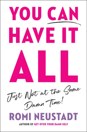 You Can Have It All, Just Not at the Same Damn Time by Romi Neustadt