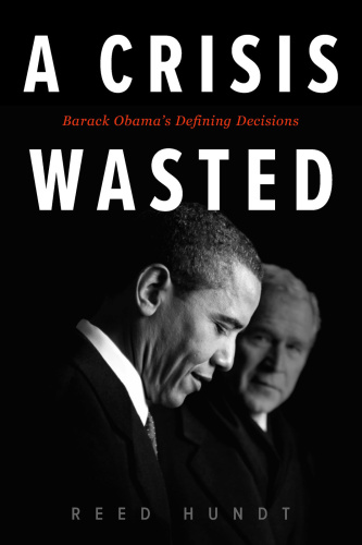 A Crisis Wasted  Barack Obama's Defining Decisions by Reed Hundt