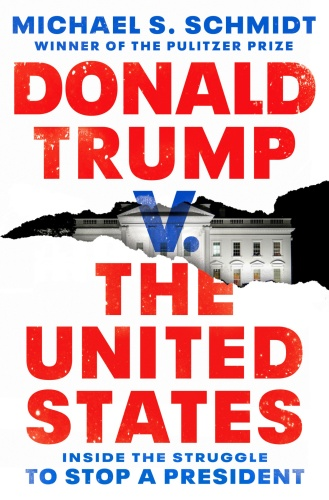 Donald Trump v  The United States  Inside the Struggle to Stop a President by Michael S  Schmidt