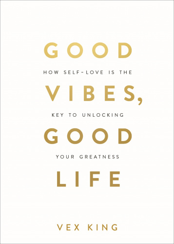 Good Vibes, Good Life  How Self-Love Is the Key to Unlocking Your Greatness by Vex King