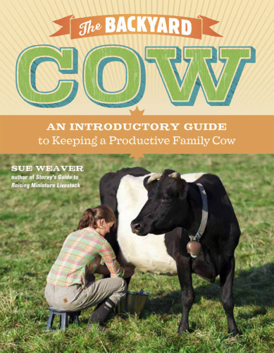 The Backyard Cow - An Introductory Guide to Keeping a Productive Family Cow